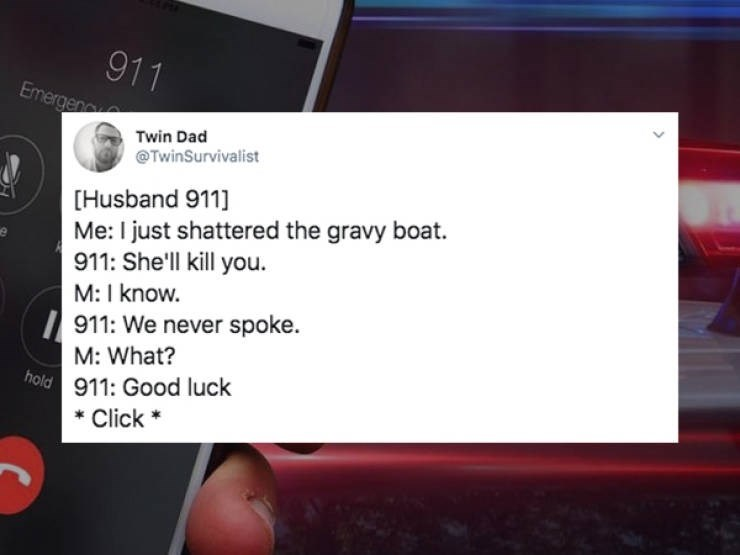 Text - 911 Emergenc Twin Dad @TwinSurvivalist [Husband 911] Me: I just shattered the gravy boat. 911: She'll kill you M: I know. 911: We never spoke. M: What? hold 911: Good luck Click