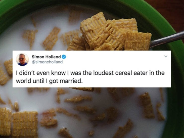 Food - Simon Holland @simoncholland I didn't even knowI was the loudest cereal eater in the world until I got married