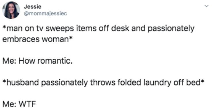 Text - Jessie @mommajessiec *man on tv sweeps items off desk and passionately embraces woman* Me: How romantic. husband passionately throws folded laundry off bed Me: WTF