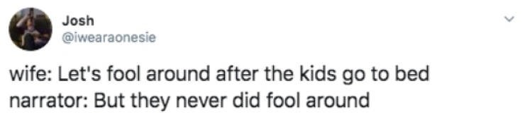 Text - Josh @iwearaonesie wife: Let's fool around after the kids go to bed narrator: But they never did fool around