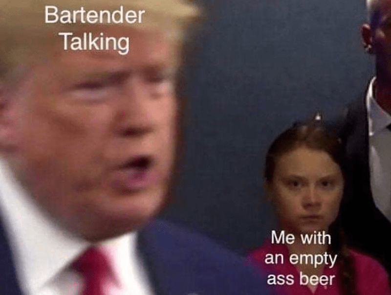 Funny meme about when a bartender is talking and ignoring you with your open beer, greta thunberg and donald trump