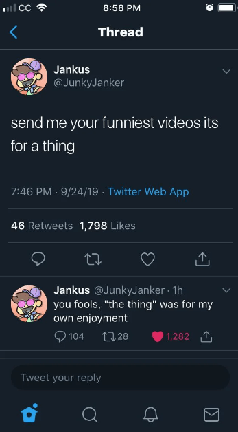 """Text - CC 8:58 PM < Thread Jankus @JunkyJanker send me your funniest videos its for a thing 7:46 PM 9/24/19 Twitter Web App 46 Retweets1,798 Likes Jankus @JunkyJanker 1h you fools, """"the thing"""" was for my own enjoyment 104 1,282 T L.28 Tweet your reply"""