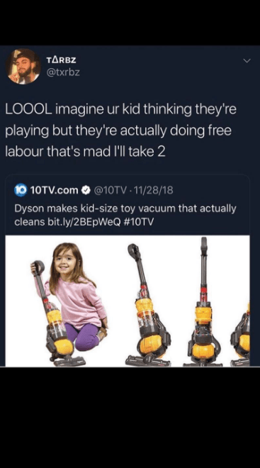 String instrument - TARBZ @txrbz LOOOL imagine ur kid thinking they're playing but they're actually doing free labour that's mad I'll take 2 t0 10TV.com @10TV 11/28/18 Dyson makes kid-size toy vacuum that actually cleans bit.ly/2BEpWeQ #10TV