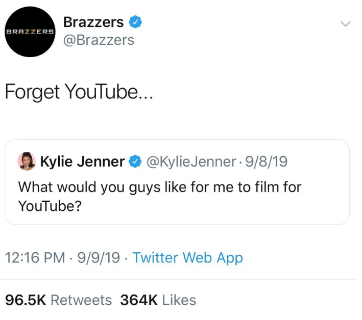 Text - Brazzers BRAZZERS @Brazzers Forget YouTub... Kylie Jenner @KylieJenner 9/8/19 What would you guys like for me to film for YouTube? 12:16 PM 9/9/19 Twitter Web App 96.5K Retweets 364K Likes