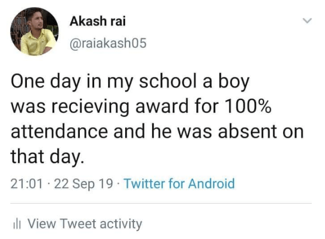 Text - Akash rai @raiakash05 One day in my school a boy was recieving award for 100% attendance and he was absent on that day. 21:01 22 Sep 19 Twitter for Android i View Tweet activity