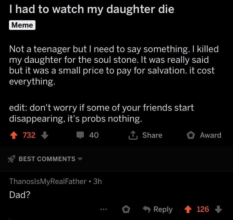 Text - I had to watch my daughter die Meme Not a teenager but I need to say something. I killed my daughter for the soul stone. It was really said but it was a small price to pay for salvation. it cost everything. edit: don't worry if some of your friends start disappearing, it's probs nothing. 732 TShare 40 Award BEST COMMENTS ThanoslsMyRealFather 3h Dad? Reply 126