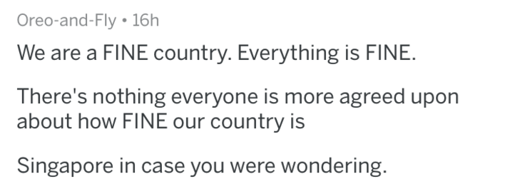 Text - Oreo-and-Fly 16h We are a FINE country. Everything is FINE. There's nothing everyone is more agreed upon about how FINE our country is Singapore in case you were wondering.