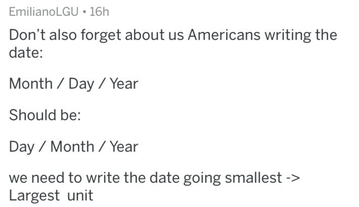 Text - EmilianoLGU 16h Don't also forget about us Americans writing the date: Month Day / Year Should be: Day Month / Year we need to write the date going smallest -> Largest unit