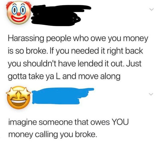 Text - Harassing people who owe you money is so broke. If you needed it right back you shouldn't have lended it out. Just gotta take ya L and move along imagine someone that owes YOU money calling you broke.