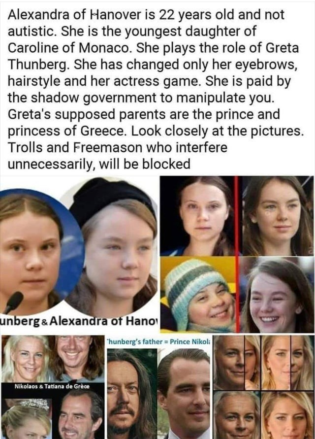 Face - Alexandra of Hanover is 22 years old and not autistic. She is the youngest daughter of Caroline of Monaco. She plays the role of Greta Thunberg. She has changed only her eyebrows, hairstyle and her actress game. She is paid by the shadow government to manipulate you. Greta's supposed parents are the prince and princess of Greece. Look closely at the pictures. Trolls and Freemason who interfere unnecessarily, will be blocked unberg&Alexandra of Hano hunberg's father = Prince Nikol Nikolaos