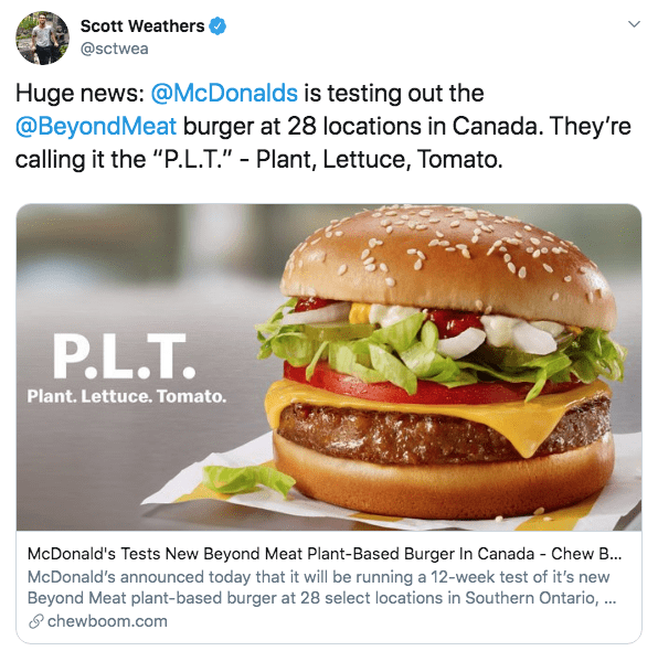 "Food - Scott Weathers @sctwea Huge news: @McDonalds is testing out the @BeyondMeat burger at 28 locations in Canada. They're calling it the ""P.L.T."" - Plant, Lettuce, Tomato. P.L.T. Plant. Lettuce. Tomato. McDonald's Tests New Beyond Meat Plant-Based Burger In Canada - Chew B... McDonald's announced today that it will be running a 12-week test of it's new Beyond Meat plant-based burger at 28 select locations in Southern Ontario, .. chewboom.com"