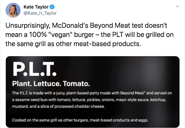 "Text - Kate Taylor @Kate_H_Taylor Unsurprisingly, McDonald's Beyond Meat test doesn't mean a 100% ""vegan"" burger the PLT will be grilled on the same grill as other meat-based products. P.L.T Plant. Lettuce. Tomato. The P.LT. is made with a juicy, plant-based patty made with Beyond Meat and served on a sesame seed bun with tomato, lettuce, pickles, onions, mayo-style sauce, ketchup, mustard, and a slice of processed cheddar cheese. Cooked on the same grill as other burgers, meat-based products an"