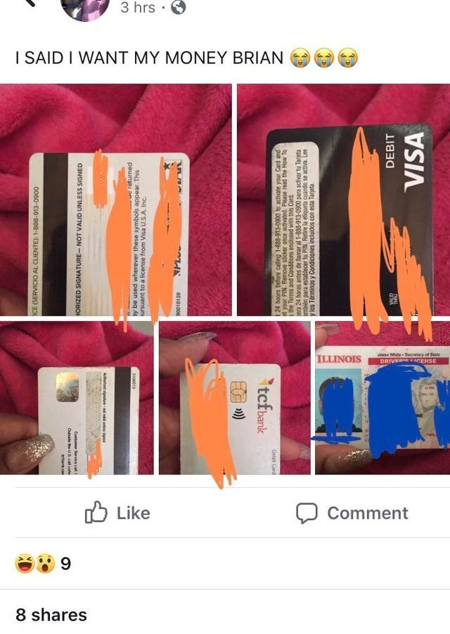 Product - 3 hrs I SAID I WANT MY MONEY BRIAN Jsse White Secretary of State DRIVER ICENSE ILLINOIS Like Comment 9 8 shares VISA DEBIT y los Terminos y Condiciones incluidos con esta Tarjeta an ee s opuEno anbga e aup d eesa eed upqu e rir ed 0060-16-9898-1Je ap soue see pr sn tii pasopua suonpuo pue su n OL MOH peu asepd paee aouo ls aNouy Nid inok Debit Card tcfbank SC101006 ws.m.A w oseen e o2 juensun a100019 pa t an y be used wherever these symbols appear. This Aod signe-t Catomer Servicea HOR