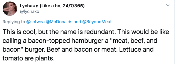 "Text - Lychaxo (Like a ho, 24/7/365) @lychaxo Replying to@sctwea @McDonalds and @BeyondMeat This is cool, but the name is redundant. This would be like calling a bacon-topped hamburger a ""meat, beef, and bacon"" burger. Beef and bacon or meat. Lettuce and tomato are plants."