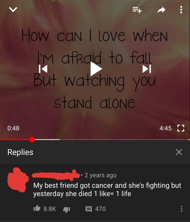 Text - How caN I LOVe wheN IM afRaid to fall But watching you stand aloNe 0:48 4:45 Replies 2 years ago My best friend got cancer and she's fighting but yesterday she died 1 like= 1 life 目470 8.8K