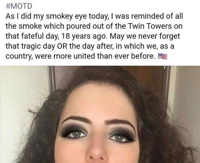 Eyebrow - MOTD As I did my smokey eye today, I was reminded of all the smoke which poured out of the Twin Towers on that fateful day, 18 years ago. May we never forget that tragic day OR the day after, in which we, as a Country, were more united than ever before.