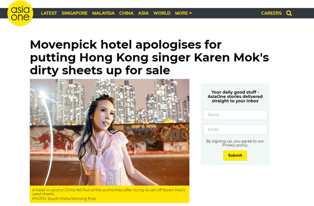 Text - asia one LATEST SINGAPORE MALAYSIA CHINA ASIA WORLD MORE CAREERS O Movenpick hotel apologises for putting Hong Kong singer Karen Mok's dirty sheets up for sale Your daily good stuff AsiaOne stories delivered straight to your inbox Name Email By signing up, you agree to our Privacy policy Submit A hotel in central China fell foul of the authorities after trying to sell off Karen Mok's used sheets PHOTO: South China Morning Post w.c