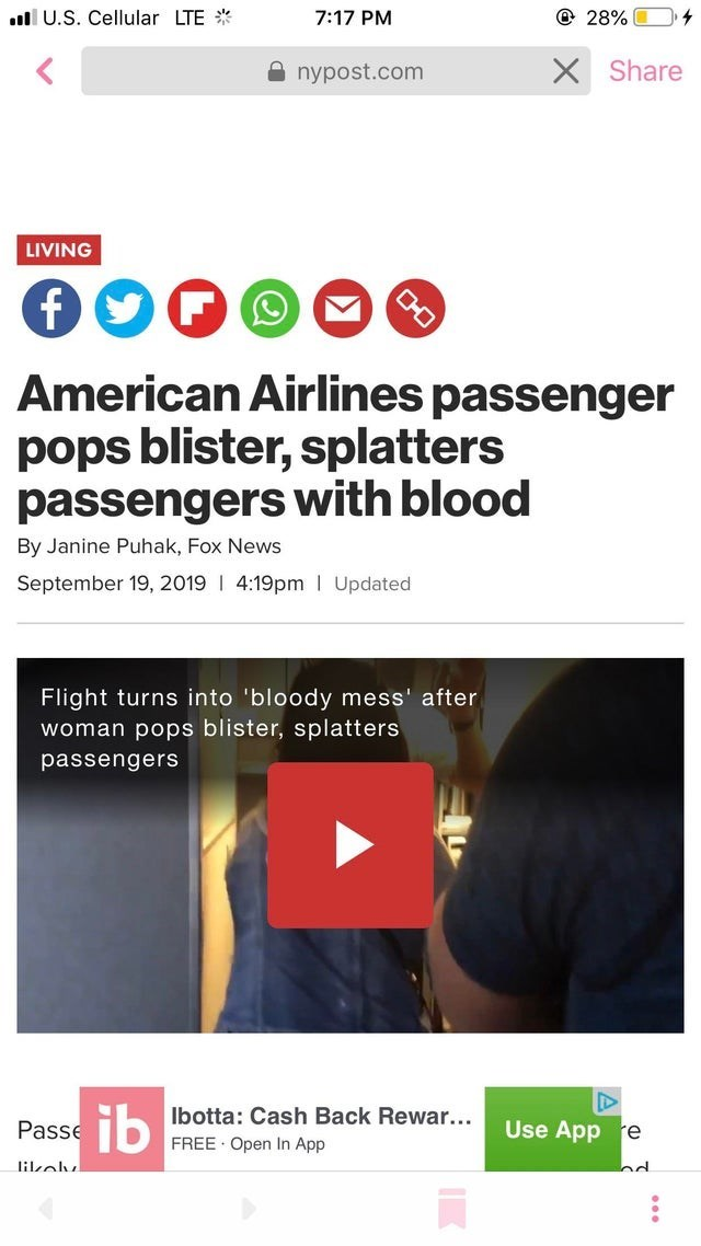 Text - .U.S. Cellular LTE @ 28% 7:17 PM X Share nypost.com LIVING f American Airlines passenger pops blister, splatters passengers with blood By Janine Puhak, Fox News September 19, 2019 I 4:19pm Updated Flight turns into 'bloody mess' after woman pops blister, splatters passengers ib Ibotta: Cash Back Rewar... Use App re Passe FREE Open In App d