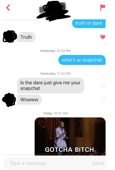 Text - truth or dare Truth Yesterday 10:34 PM what's ur snapchat Yesterday 11:32 PM Is the dare just give me your snapchat Wowww Today 10:37 AM GOTCHA BITCH Type a message Send