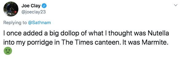 Text - Joe Clay @joeclay23 Replying to @Sathnam Ionce added a big dollop of what I thought was Nutella into my porridge in The Times canteen. It was Marmite.