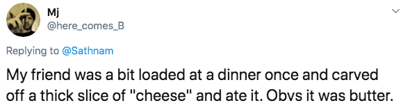 """Text - Mj @here_comes_B Replying to @Sathnam My friend was a bit loaded at a dinner once and carved off a thick slice of """"cheese"""" and ate it. Obvs it was butter"""