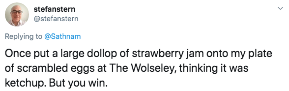 Text - stefanstern @stefanstern Replying to @Sathnam Once put a large dollop of strawberry jam onto my plate of scrambled eggs at The Wolseley, thinking it was ketchup. But you win.