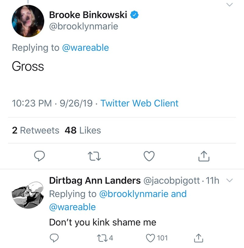 Text - Brooke Binkowski @brooklynmarie Replying to @wareable Gross 10:23 PM 9/26/19 Twitter Web Client 2 Retweets 48 Likes Dirtbag Ann Landers @jacobpigott 11h Replying to @brooklynmarie and @wareable Don't you kink shame me L1.4 101