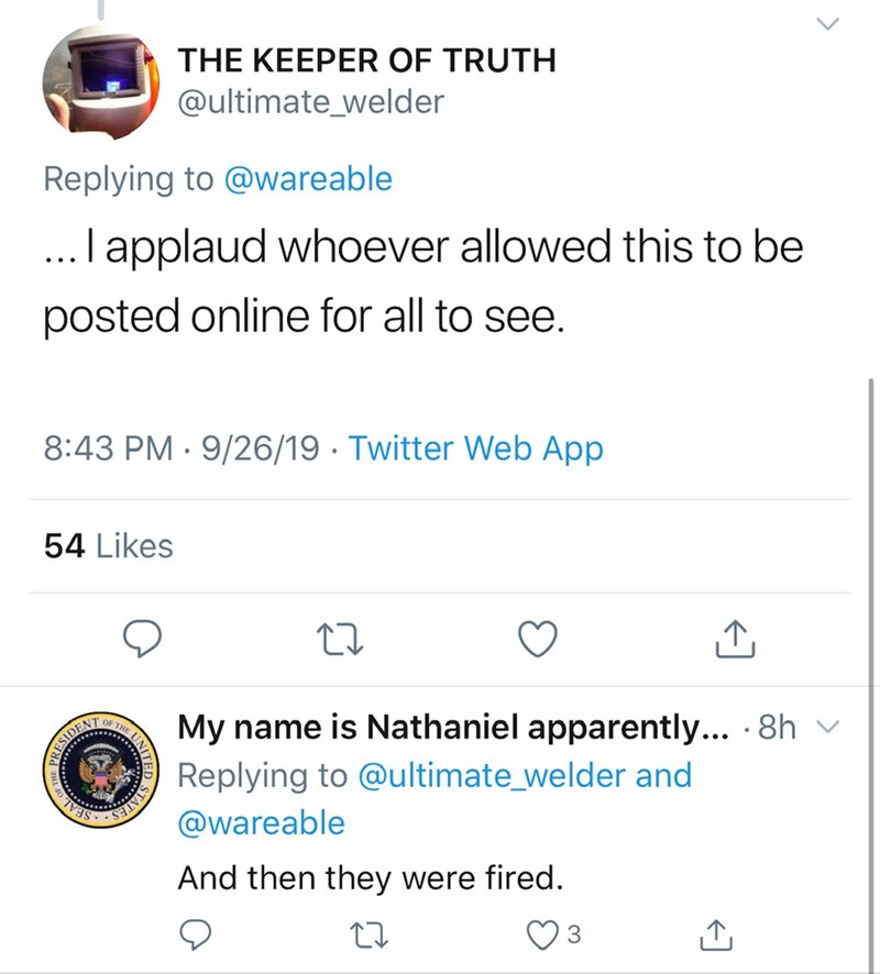 Text - THE KEEPER OF TRUTH @ultimate_welder Replying to @wareable .I applaud whoever allowed this to be posted online for all to see. 8:43 PM 9/26/19 Twitter Web App 54 Likes OF THE My name is Nathaniel apparently... 8h Replying to @ultimate_welder and ESIDENT @wareable EAL And then they were fired. UNITE ES E THE PR
