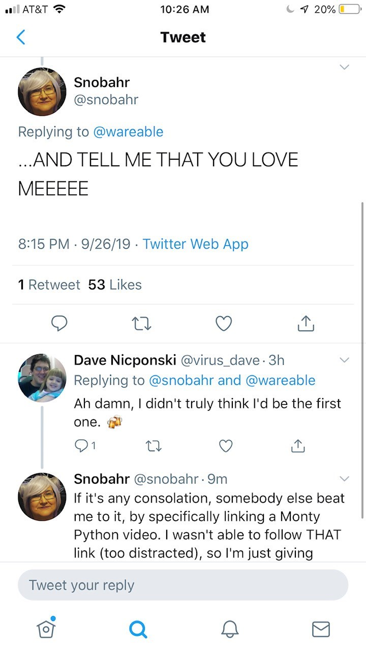 Text - 20%0 AT&T 10:26 AM Tweet Snobahr @snobahr Replying to @wareable ...AND TELL ME THAT YOU LOVE МЕEЕЕЕ 8:15 PM 9/26/19 Twitter Web App . 1 Retweet 53 Likes Dave Nicponski @virus_dave 3h Replying to @snobahr and @wareable Ah damn, I didn't truly think I'd be the first one 91 Snobahr @snobahr. 9m If it's any consolation, somebody else beat me to it, by specifically linking a Monty Python video. I wasn't able to follow THAT link (too distracted), so I'm just giving Tweet your reply