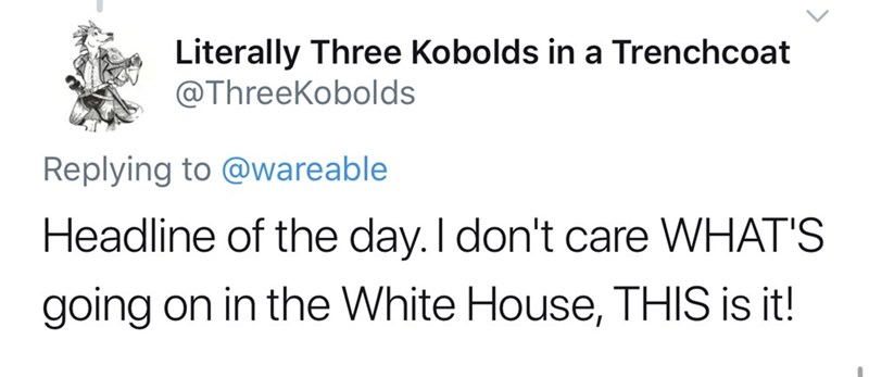 Text - Literally Three Kobolds in a Trenchcoat @ThreeKobolds Replying to @wareable Headline of the day.I don't care WHAT'S going on in the White House, THIS is it!