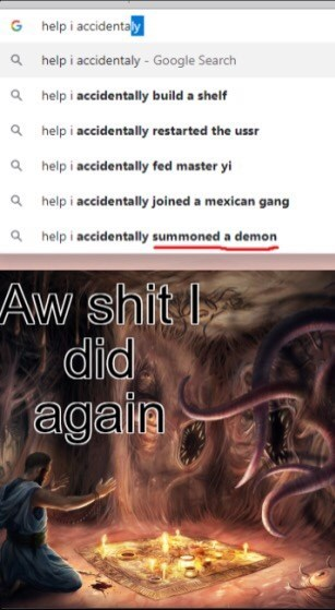 Text - help i accidentaly G ahelp i accidentaly- Google Search ahelp i accidentally build a shelf ahelp i accidentally restarted the ussr ahelp i accidentally fed master yi ahelp i accidentally joined a mexican gang ahelp i accidentally summoned a demon Aw shit did agala