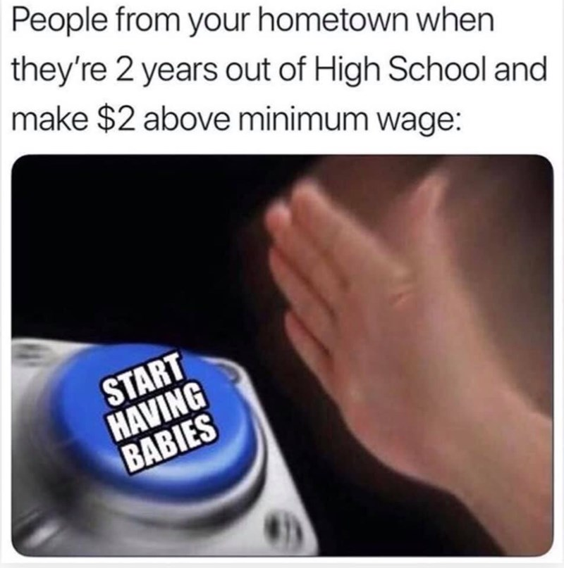 Text - People from your hometown when they're 2 years out of High School and make $2 above minimum wage: START HAVING BABIES
