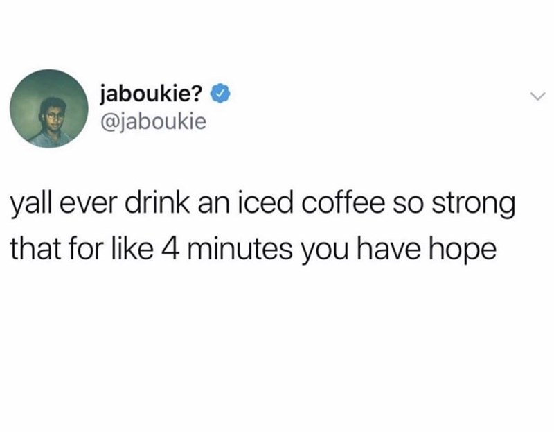 Text - jaboukie? @jaboukie yall ever drink an iced coffee so strong that for like 4 minutes you have hope