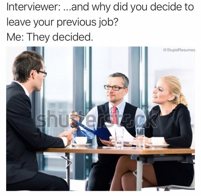 People - Interviewer: ...and why did you decide to leave your previous job? Me: They decided. @StupidResumes shusterstack
