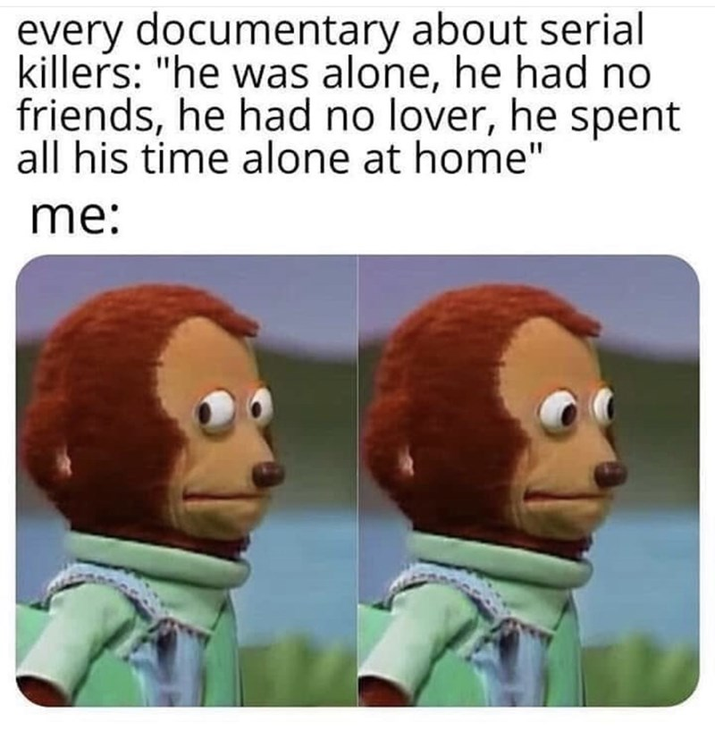 """Animated cartoon - every documentary about serial killers: """"he was alone, he had no friends, he had no lover, he spent all his time alone at home"""" me:"""