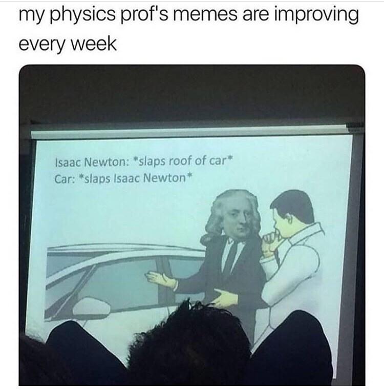 Text - my physics prof's memes are improving every week Isaac Newton: *slaps roof of car Car: *slaps Isaac Newton