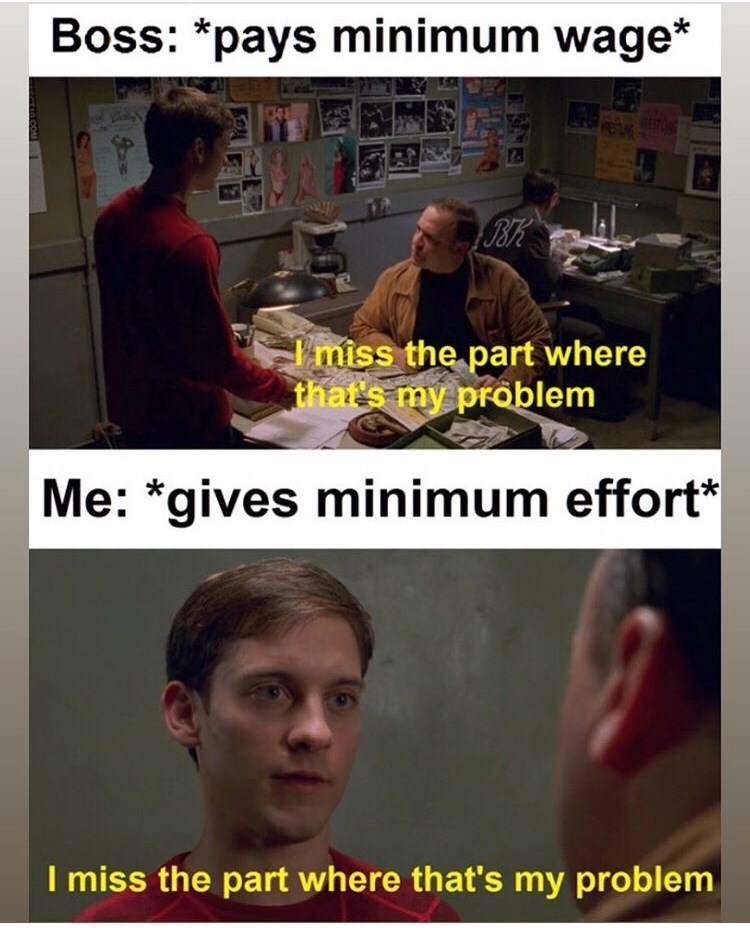 Photo caption - Boss: *pays minimum wage* miss the part where that's my problem |Me: *gives minimum effort* I miss the part where that's my problem