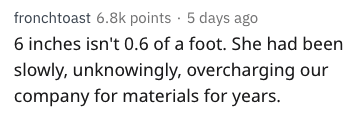Text - fronchtoast 6.8k points 5 days ago 6 inches isn't 0.6 of a foot. She had been slowly, unknowingly, overcharging our company for materials for years.