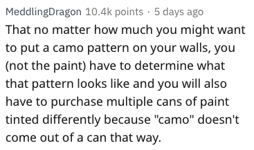 "Text - MeddlingDragon 10.4k points 5 days ago That no matter how much you might want to put a camo pattern on your walls, you (not the paint) have to determine what that pattern looks like and you will also have to purchase multiple cans of paint tinted differently because ""camo"" doesn't come out of a can that way."