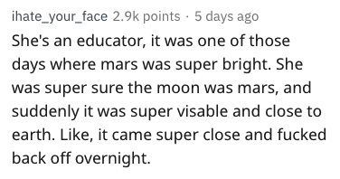Text - ihate_your_face 2.9k points 5 days ago She's an educator, it was one of those days where mars was super bright. She was super sure the moon was mars, and suddenly it was super visable and close to earth. Like, it came super close and fucked back off overnight
