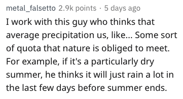 Text - metal_falsetto 2.9k points 5 days ago I work with this guy who thinks that average precipitation us, like... Some sort of quota that nature is obliged to meet. For example, if it's a particularly dry summer, he thinks it will just rain a lot in the last few days before summer ends.
