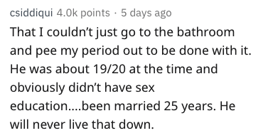 Text - csiddiqui 4.0k points 5 days ago That I couldn't just go to the bathroom and pee my period out to be done with it. He was about 19/20 at the time and obviously didn't have sex education....been married 25 years. He will never live that down.