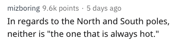 "Text - mizboring 9.6k points 5 days ago In regards to the North and South poles, neither is ""the one that is always hot."""