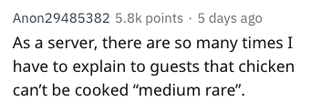 "Text - Anon29485382 5.8k points 5 days ago As a server, there are so many times I have to explain to guests that chicken can't be cooked ""medium rare"""