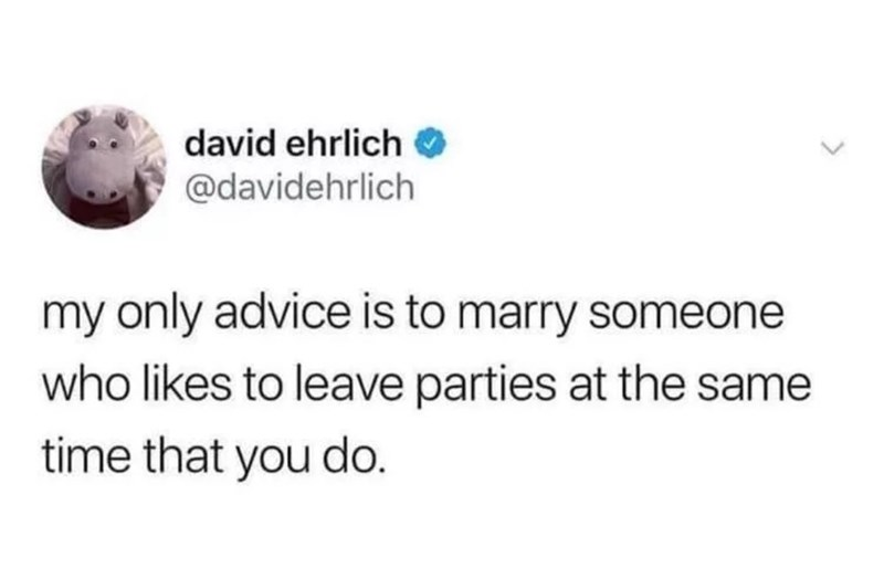 Text - david ehrlich @davidehrlich my only advice is to marry someone who likes to leave parties at the same time that you do.