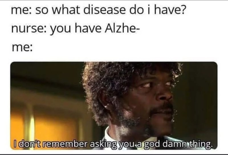 Text - me: so what disease do i have? nurse: you have Alzhe- me: I don't remember asking you agod damn thing