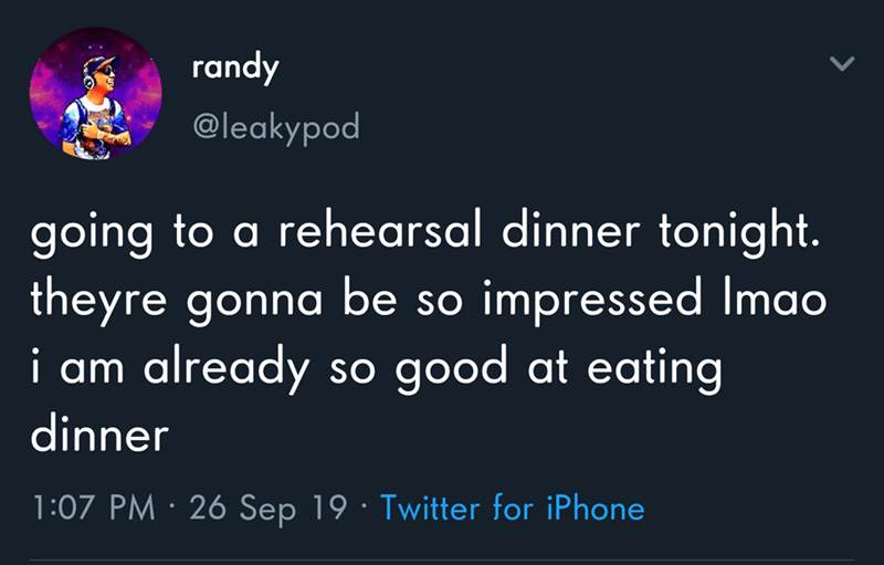 Text - randy @leakypod going to a rehearsal dinner tonight. theyre gonna be so already impressed Imao so good at eating i am dinner 1:07 PM 26 Sep 19 Twitter for iPhone