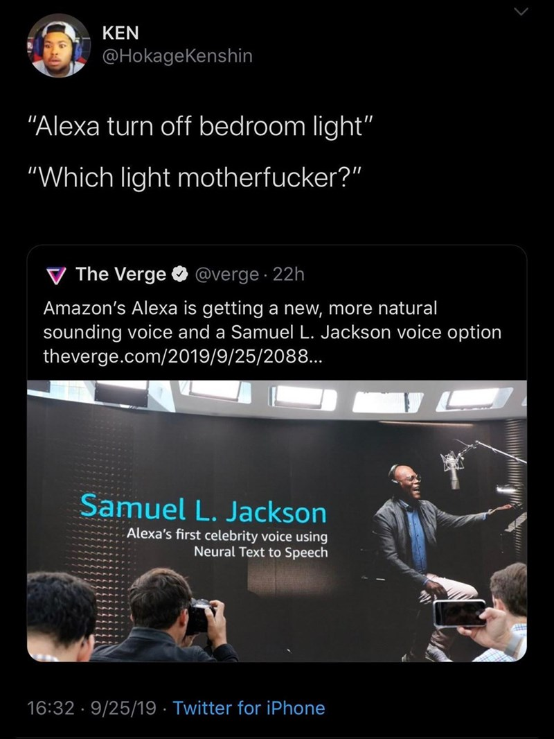 """Text - KEN @HokageKenshin """"Alexa turn off bedroom light'"""" """"Which light motherfucker?"""" @verge 22h V The Verge Amazon's Alexa is getting a new, more natural sounding voice and a Samuel L. Jackson voice option theverge.com/2019/9/25/208... Samuel L. Jackson Alexa's first celebrity voice using Neural Text to Speech 16:32 9/25/19 Twitter for iPhone"""