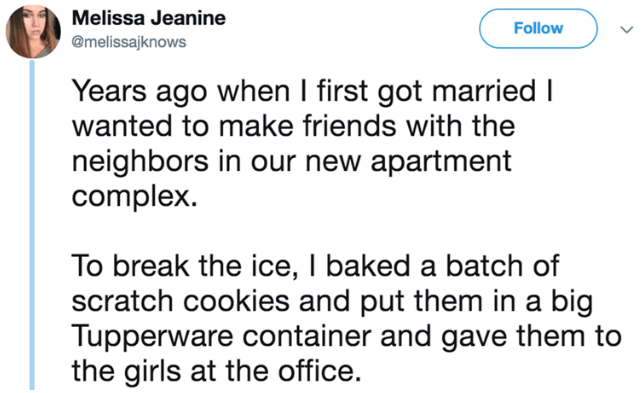 Text - Melissa Jeanine Follow @melissajknows Years ago when I first got married I wanted to make friends with the neighbors in our new apartment complex To break the ice, I baked a batch of scratch cookies and put them in a big Tupperware container and gave them to the girls at the office.