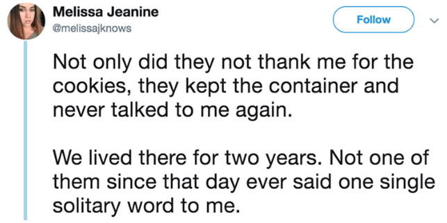 Text - Melissa Jeanine Follow @melissajknows Not only did they not thank me for the cookies, they kept the container and never talked to me again. We lived there for two years. Not one of them since that day ever said one single solitary word to me.
